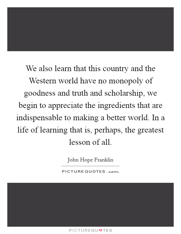 We also learn that this country and the Western world have no monopoly of goodness and truth and scholarship, we begin to appreciate the ingredients that are indispensable to making a better world. In a life of learning that is, perhaps, the greatest lesson of all Picture Quote #1