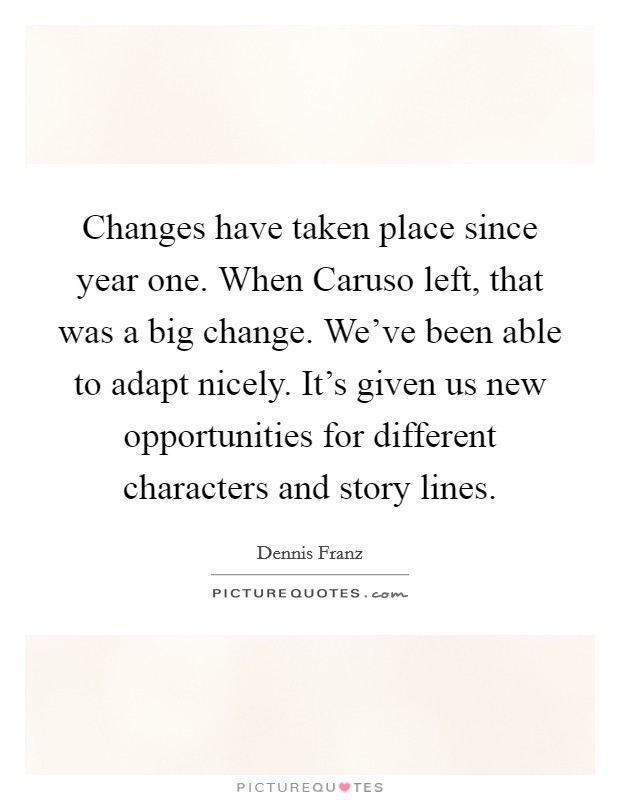 Changes have taken place since year one. When Caruso left, that was a big change. We've been able to adapt nicely. It's given us new opportunities for different characters and story lines Picture Quote #1