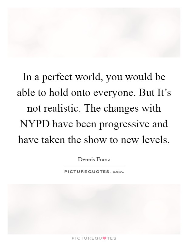 In a perfect world, you would be able to hold onto everyone. But It's not realistic. The changes with NYPD have been progressive and have taken the show to new levels Picture Quote #1