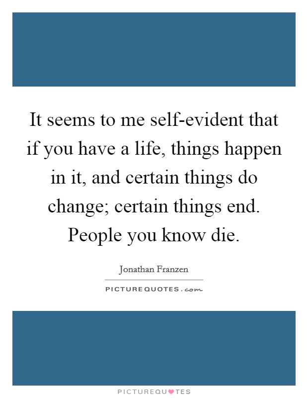 It seems to me self-evident that if you have a life, things happen in it, and certain things do change; certain things end. People you know die Picture Quote #1