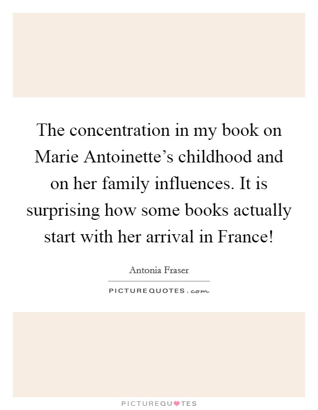 The concentration in my book on Marie Antoinette's childhood and on her family influences. It is surprising how some books actually start with her arrival in France! Picture Quote #1