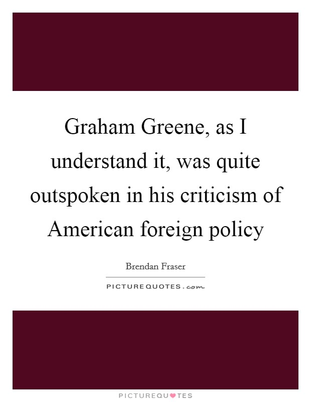 Graham Greene, as I understand it, was quite outspoken in his criticism of American foreign policy Picture Quote #1