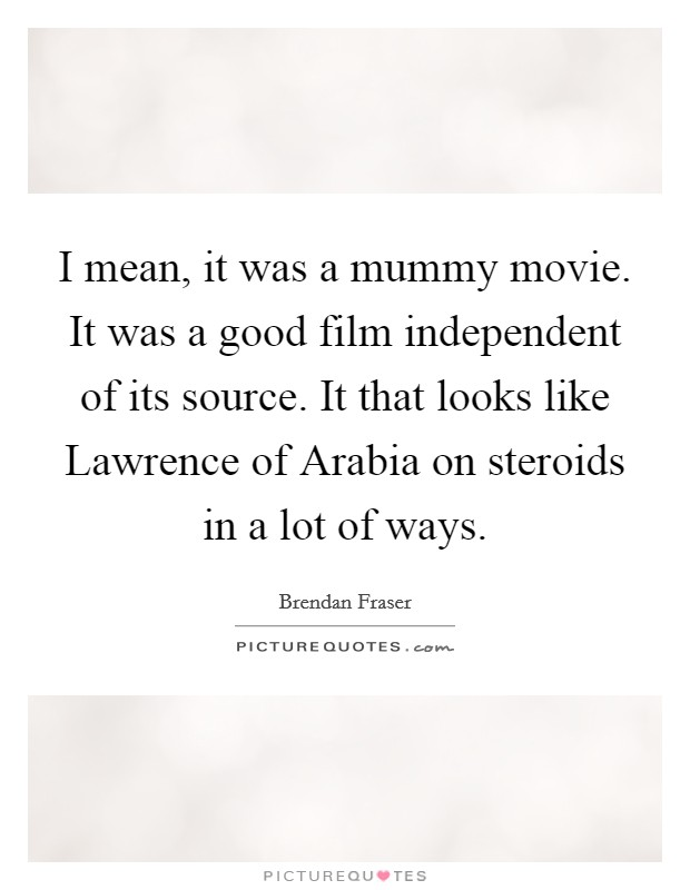 I mean, it was a mummy movie. It was a good film independent of its source. It that looks like Lawrence of Arabia on steroids in a lot of ways Picture Quote #1