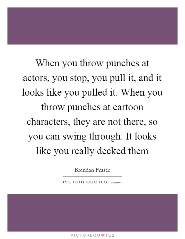 When you throw punches at actors, you stop, you pull it, and it looks like you pulled it. When you throw punches at cartoon characters, they are not there, so you can swing through. It looks like you really decked them Picture Quote #1