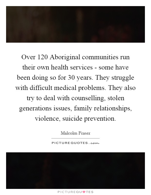 Over 120 Aboriginal communities run their own health services - some have been doing so for 30 years. They struggle with difficult medical problems. They also try to deal with counselling, stolen generations issues, family relationships, violence, suicide prevention Picture Quote #1