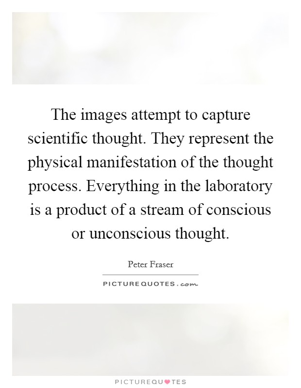 The images attempt to capture scientific thought. They represent the physical manifestation of the thought process. Everything in the laboratory is a product of a stream of conscious or unconscious thought Picture Quote #1