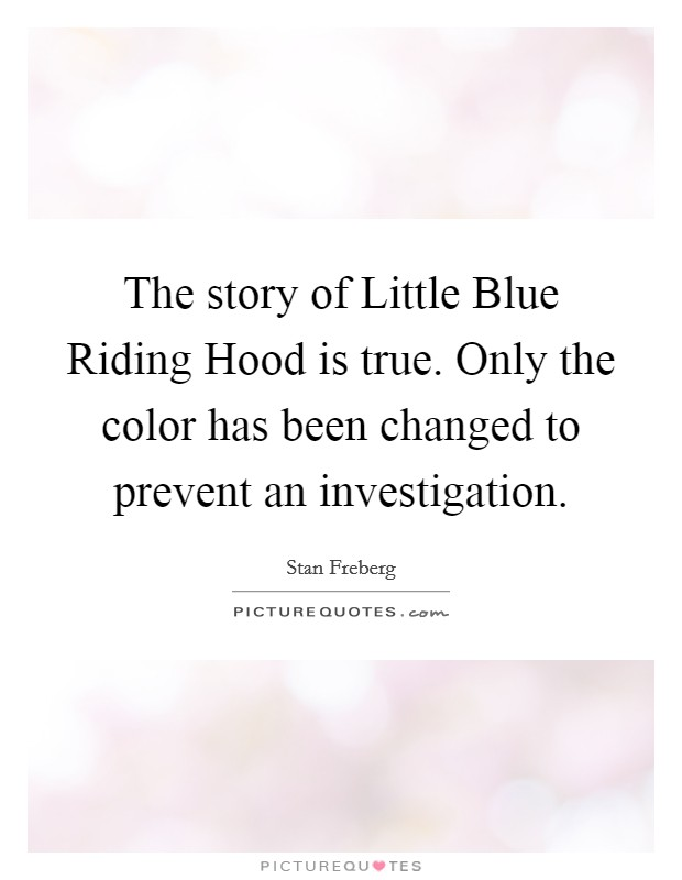 The story of Little Blue Riding Hood is true. Only the color has been changed to prevent an investigation Picture Quote #1
