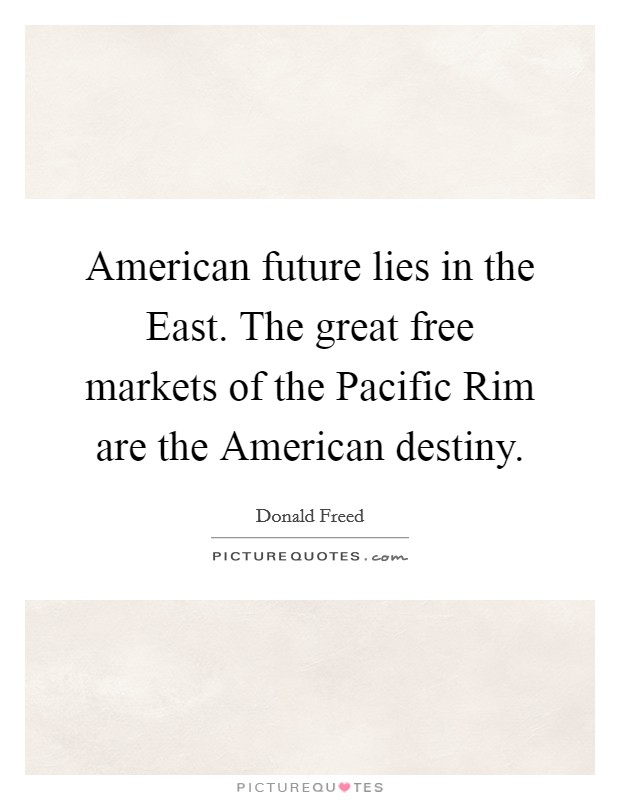 American future lies in the East. The great free markets of the Pacific Rim are the American destiny Picture Quote #1