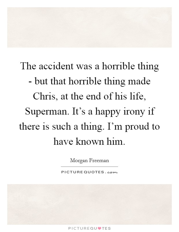 The accident was a horrible thing - but that horrible thing made Chris, at the end of his life, Superman. It's a happy irony if there is such a thing. I'm proud to have known him Picture Quote #1