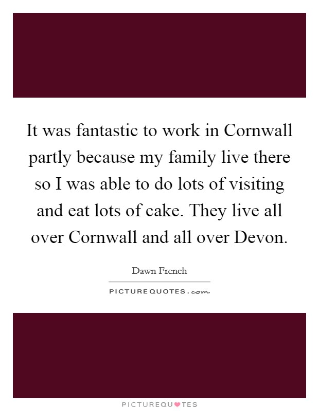 It was fantastic to work in Cornwall partly because my family live there so I was able to do lots of visiting and eat lots of cake. They live all over Cornwall and all over Devon Picture Quote #1