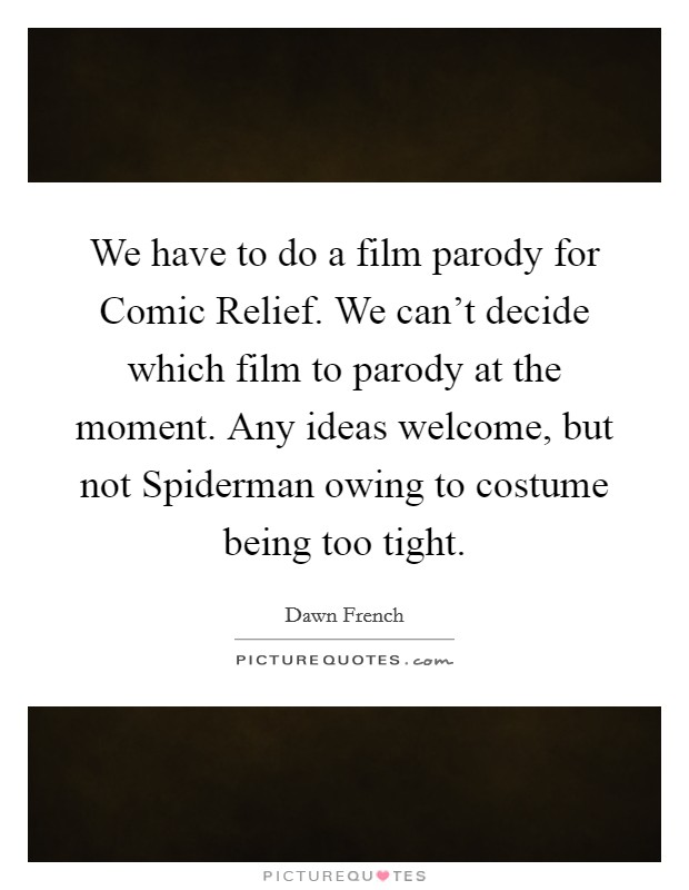 We have to do a film parody for Comic Relief. We can't decide which film to parody at the moment. Any ideas welcome, but not Spiderman owing to costume being too tight Picture Quote #1