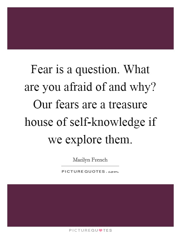 Fear is a question. What are you afraid of and why? Our fears are a treasure house of self-knowledge if we explore them Picture Quote #1