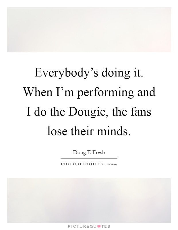 Everybody's doing it. When I'm performing and I do the Dougie, the fans lose their minds Picture Quote #1