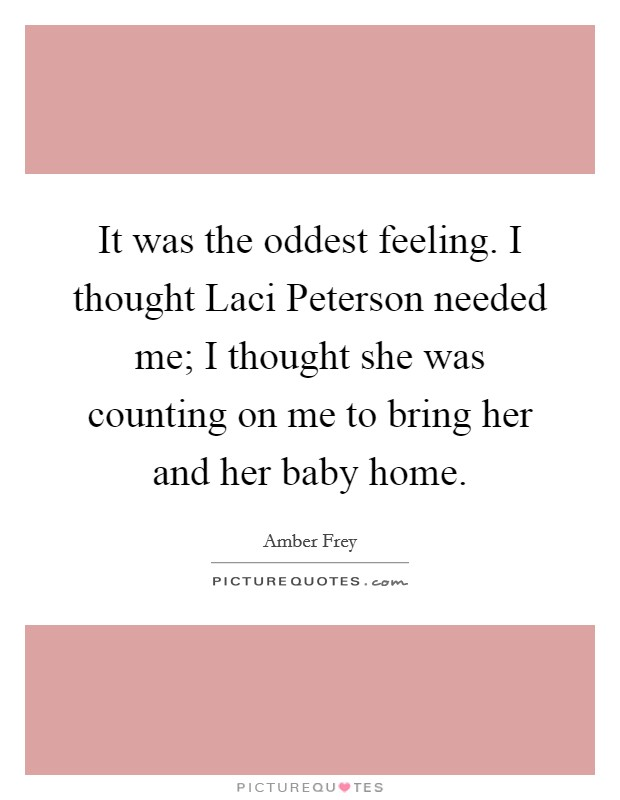 It was the oddest feeling. I thought Laci Peterson needed me; I thought she was counting on me to bring her and her baby home Picture Quote #1
