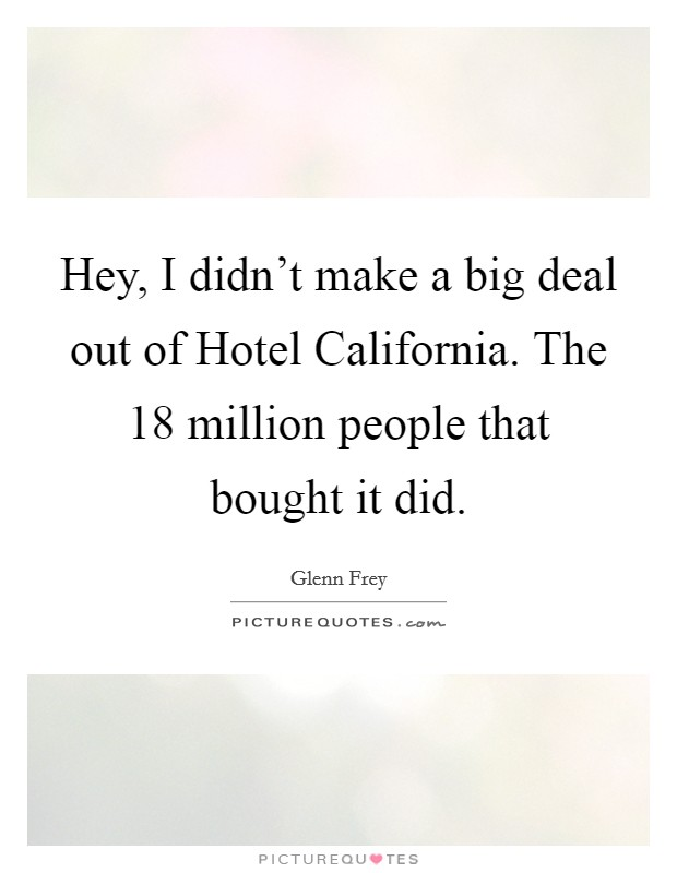 Hey, I didn't make a big deal out of Hotel California. The 18 million people that bought it did Picture Quote #1