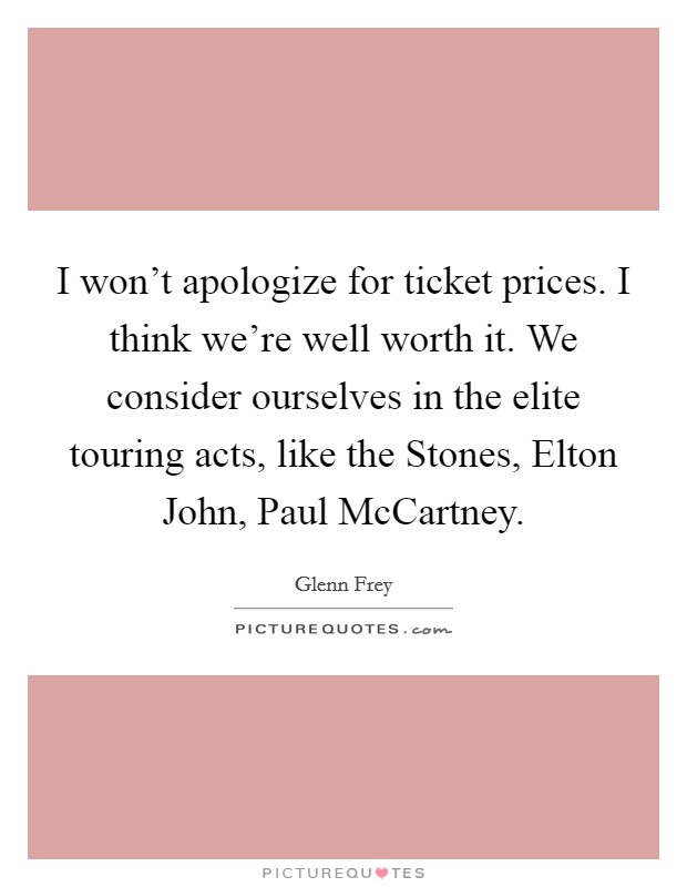 I won't apologize for ticket prices. I think we're well worth it. We consider ourselves in the elite touring acts, like the Stones, Elton John, Paul McCartney Picture Quote #1