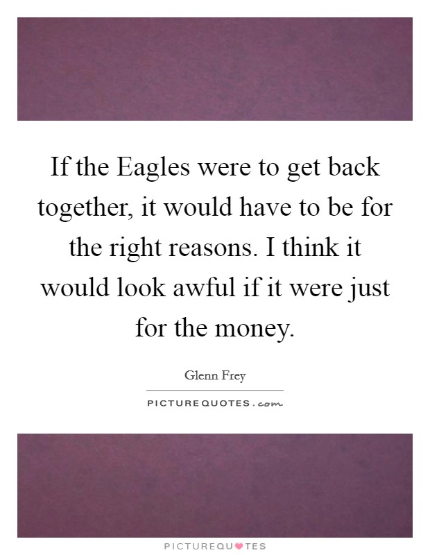 If the Eagles were to get back together, it would have to be for the right reasons. I think it would look awful if it were just for the money Picture Quote #1