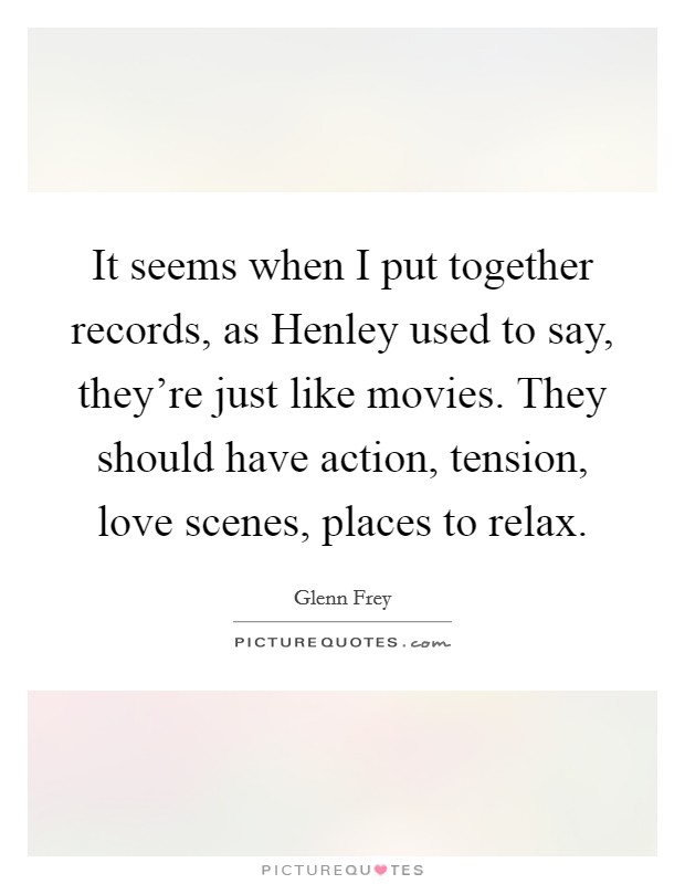 It seems when I put together records, as Henley used to say, they're just like movies. They should have action, tension, love scenes, places to relax Picture Quote #1
