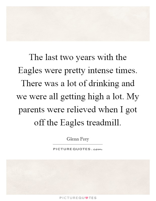 The last two years with the Eagles were pretty intense times. There was a lot of drinking and we were all getting high a lot. My parents were relieved when I got off the Eagles treadmill Picture Quote #1