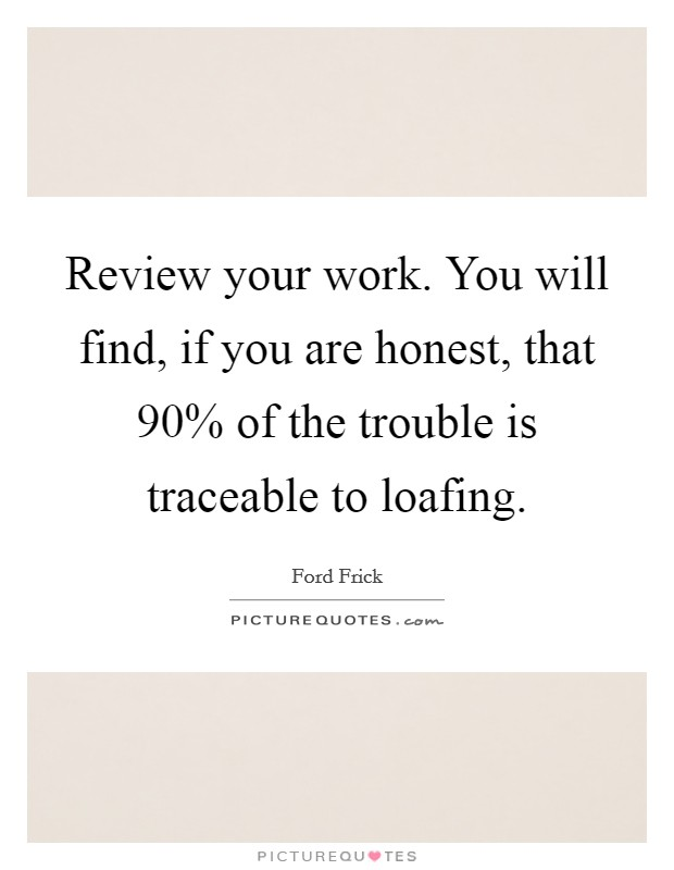 Review your work. You will find, if you are honest, that 90% of the trouble is traceable to loafing Picture Quote #1