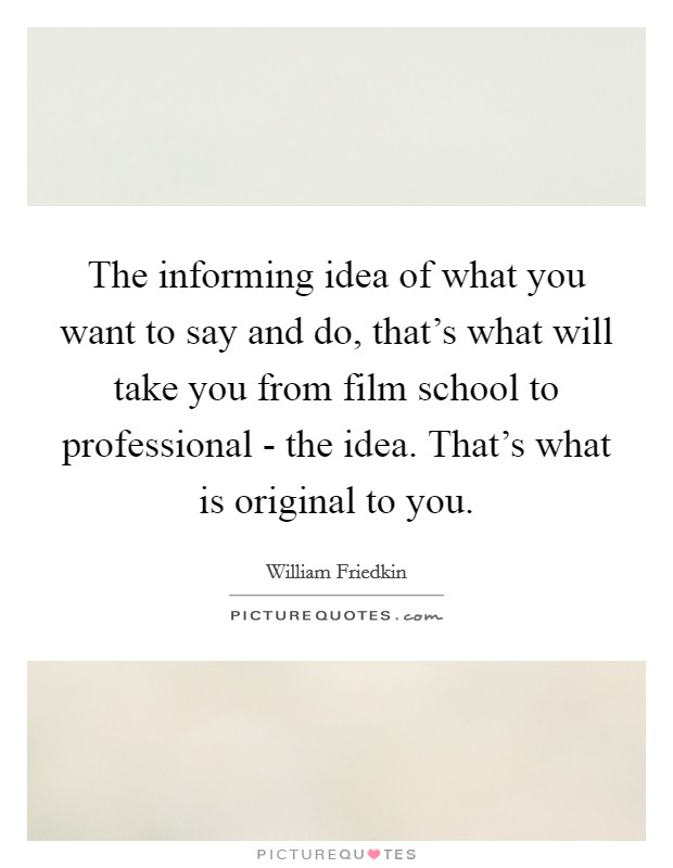 The informing idea of what you want to say and do, that's what will take you from film school to professional - the idea. That's what is original to you Picture Quote #1
