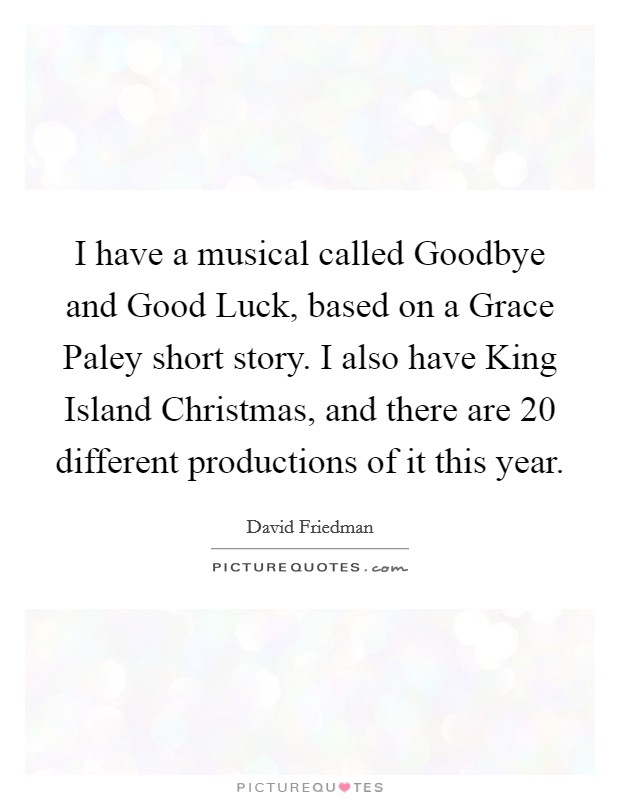 I have a musical called Goodbye and Good Luck, based on a Grace Paley short story. I also have King Island Christmas, and there are 20 different productions of it this year Picture Quote #1