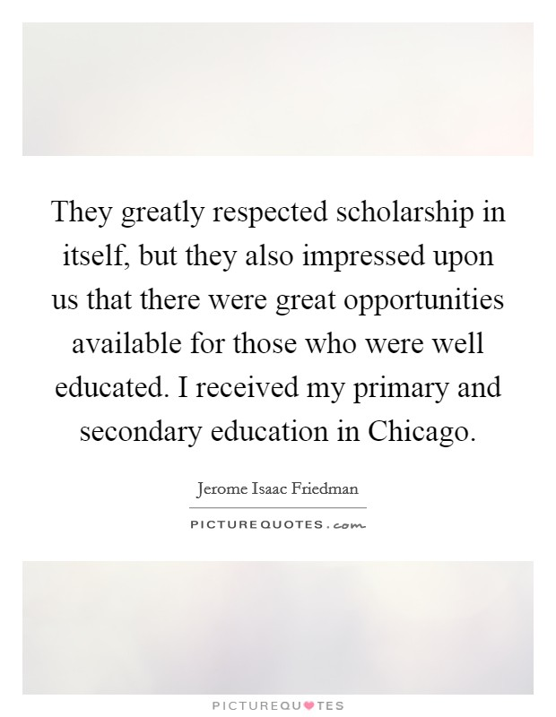 They greatly respected scholarship in itself, but they also impressed upon us that there were great opportunities available for those who were well educated. I received my primary and secondary education in Chicago Picture Quote #1