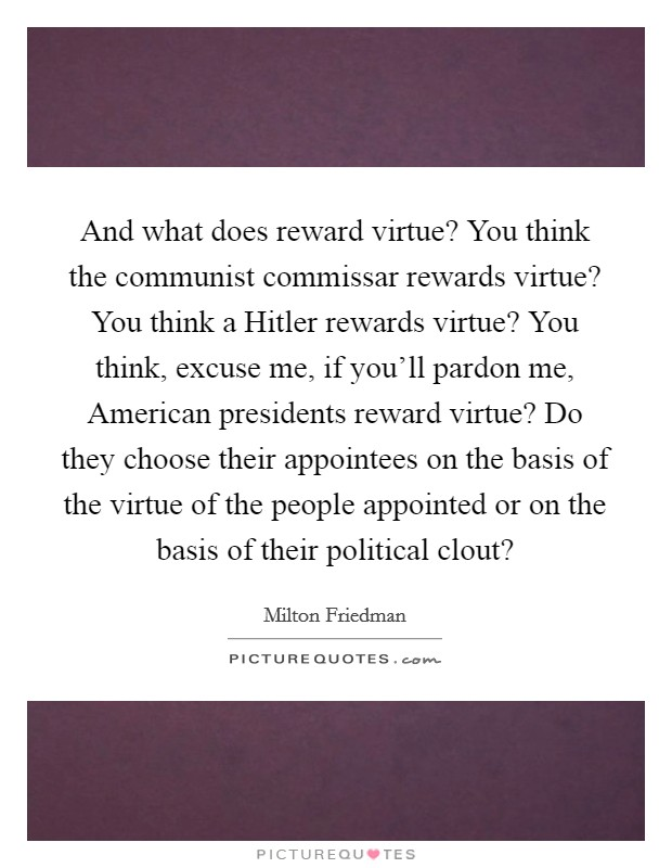 And what does reward virtue? You think the communist commissar rewards virtue? You think a Hitler rewards virtue? You think, excuse me, if you'll pardon me, American presidents reward virtue? Do they choose their appointees on the basis of the virtue of the people appointed or on the basis of their political clout? Picture Quote #1