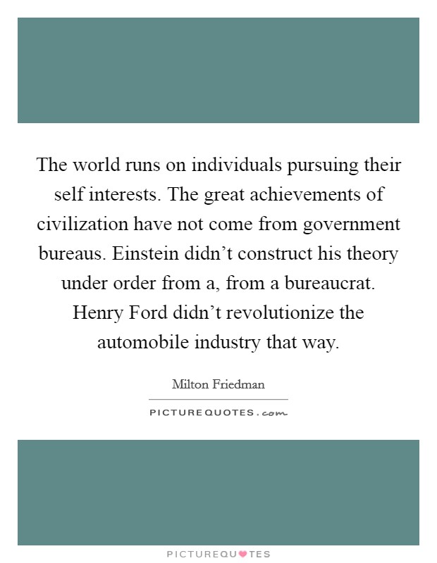 The world runs on individuals pursuing their self interests. The great achievements of civilization have not come from government bureaus. Einstein didn't construct his theory under order from a, from a bureaucrat. Henry Ford didn't revolutionize the automobile industry that way Picture Quote #1