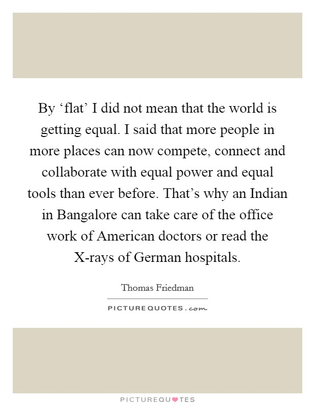 By 'flat' I did not mean that the world is getting equal. I said that more people in more places can now compete, connect and collaborate with equal power and equal tools than ever before. That's why an Indian in Bangalore can take care of the office work of American doctors or read the X-rays of German hospitals Picture Quote #1