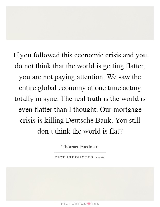 If you followed this economic crisis and you do not think that the world is getting flatter, you are not paying attention. We saw the entire global economy at one time acting totally in sync. The real truth is the world is even flatter than I thought. Our mortgage crisis is killing Deutsche Bank. You still don't think the world is flat? Picture Quote #1