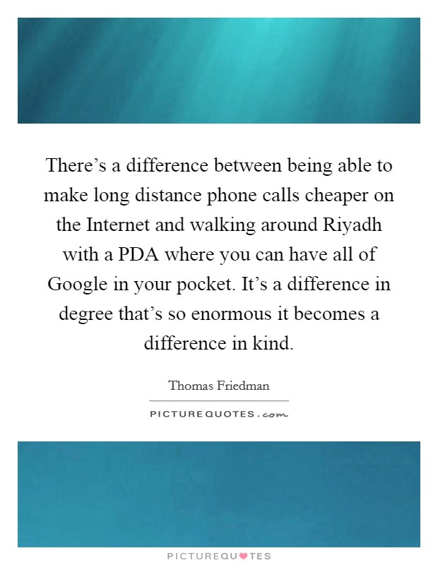 There's a difference between being able to make long distance phone calls cheaper on the Internet and walking around Riyadh with a PDA where you can have all of Google in your pocket. It's a difference in degree that's so enormous it becomes a difference in kind Picture Quote #1
