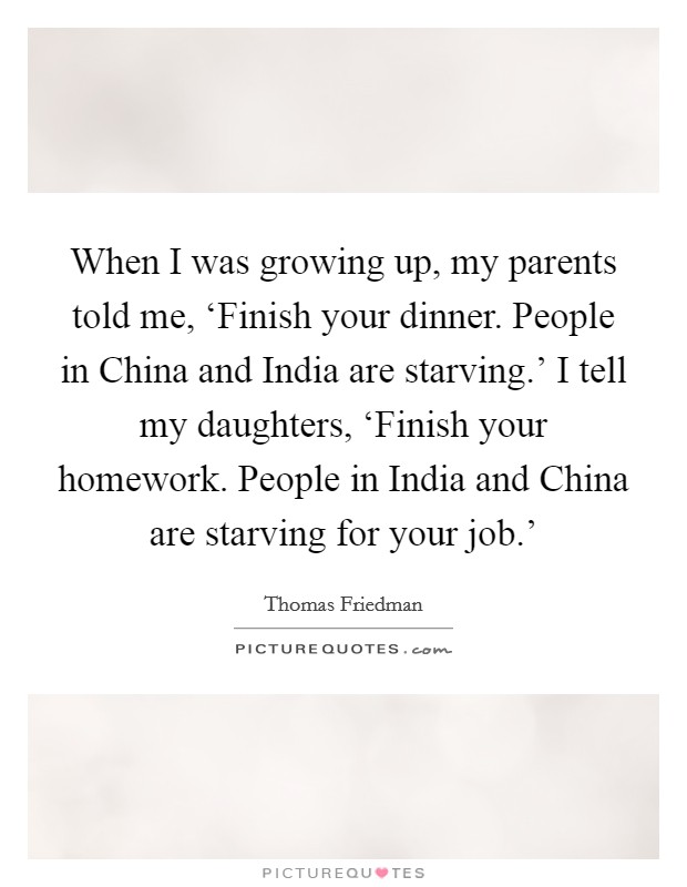 When I was growing up, my parents told me, 'Finish your dinner. People in China and India are starving.' I tell my daughters, 'Finish your homework. People in India and China are starving for your job.' Picture Quote #1