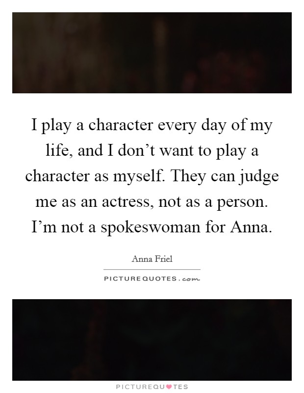 I play a character every day of my life, and I don't want to play a character as myself. They can judge me as an actress, not as a person. I'm not a spokeswoman for Anna Picture Quote #1