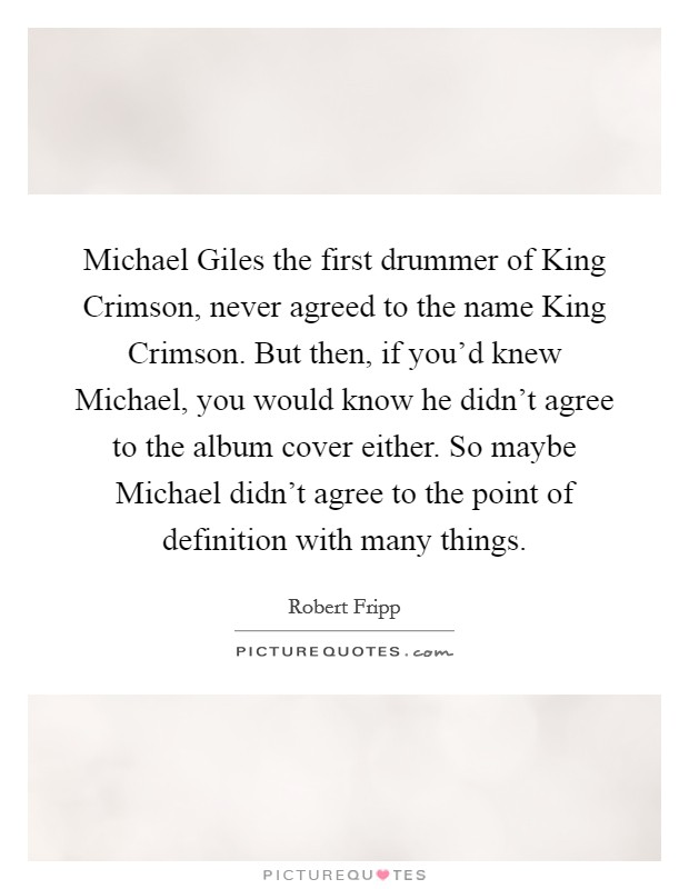 Michael Giles the first drummer of King Crimson, never agreed to the name King Crimson. But then, if you'd knew Michael, you would know he didn't agree to the album cover either. So maybe Michael didn't agree to the point of definition with many things Picture Quote #1