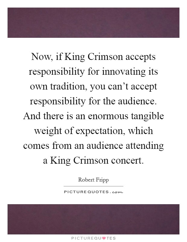 Now, if King Crimson accepts responsibility for innovating its own tradition, you can't accept responsibility for the audience. And there is an enormous tangible weight of expectation, which comes from an audience attending a King Crimson concert Picture Quote #1