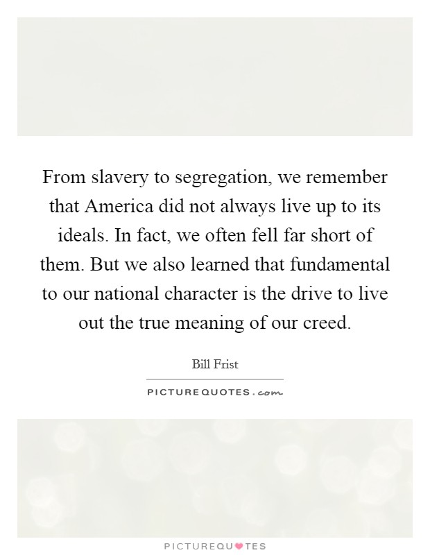 From slavery to segregation, we remember that America did not always live up to its ideals. In fact, we often fell far short of them. But we also learned that fundamental to our national character is the drive to live out the true meaning of our creed Picture Quote #1