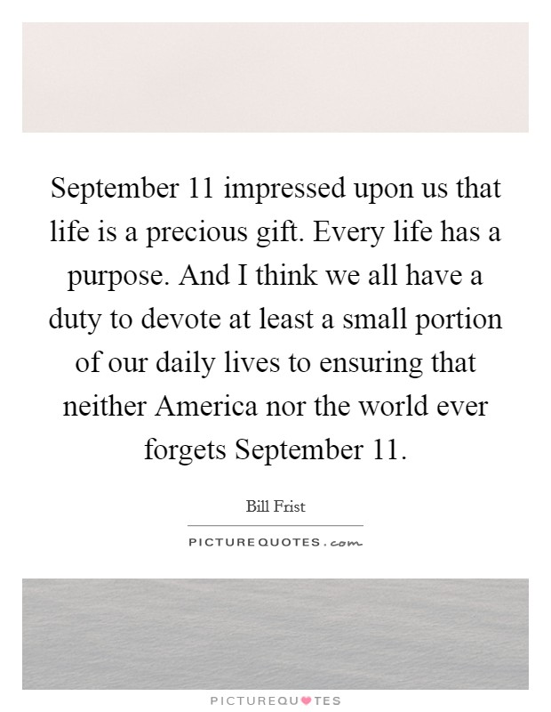 September 11 impressed upon us that life is a precious gift. Every life has a purpose. And I think we all have a duty to devote at least a small portion of our daily lives to ensuring that neither America nor the world ever forgets September 11 Picture Quote #1