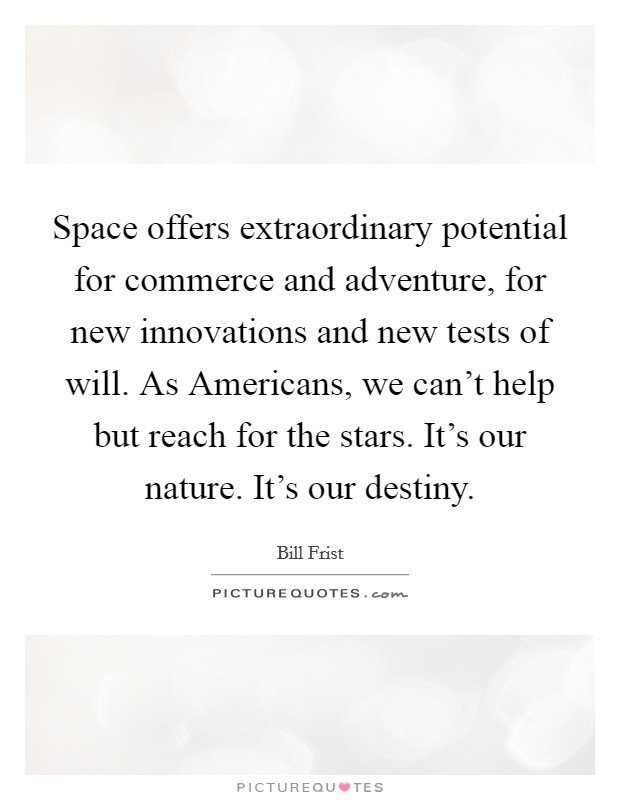 Space offers extraordinary potential for commerce and adventure, for new innovations and new tests of will. As Americans, we can't help but reach for the stars. It's our nature. It's our destiny Picture Quote #1