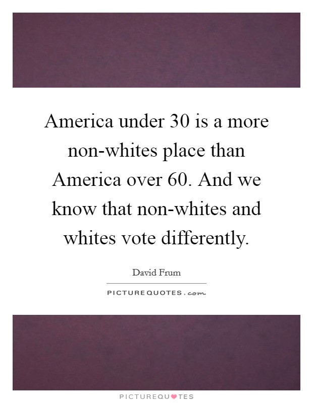 America under 30 is a more non-whites place than America over 60. And we know that non-whites and whites vote differently Picture Quote #1