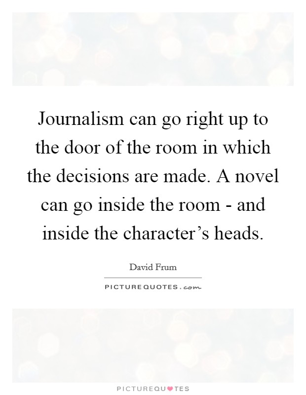 Journalism can go right up to the door of the room in which the decisions are made. A novel can go inside the room - and inside the character's heads Picture Quote #1