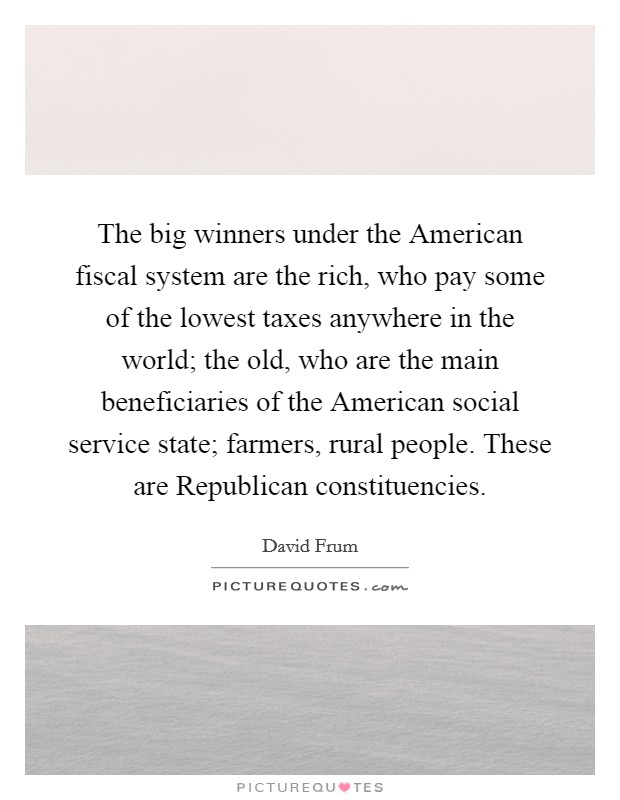 The big winners under the American fiscal system are the rich, who pay some of the lowest taxes anywhere in the world; the old, who are the main beneficiaries of the American social service state; farmers, rural people. These are Republican constituencies Picture Quote #1