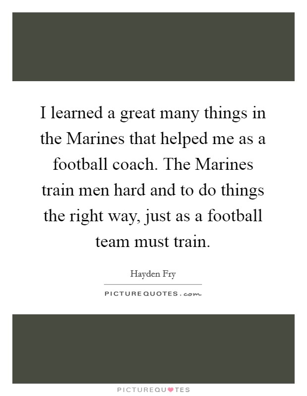 I learned a great many things in the Marines that helped me as a football coach. The Marines train men hard and to do things the right way, just as a football team must train Picture Quote #1