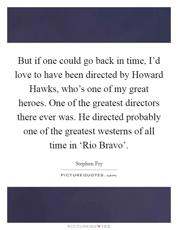 But if one could go back in time, I'd love to have been directed by Howard Hawks, who's one of my great heroes. One of the greatest directors there ever was. He directed probably one of the greatest westerns of all time in 'Rio Bravo' Picture Quote #1