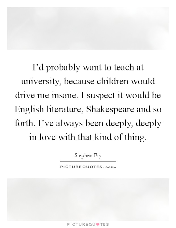 I'd probably want to teach at university, because children would drive me insane. I suspect it would be English literature, Shakespeare and so forth. I've always been deeply, deeply in love with that kind of thing Picture Quote #1