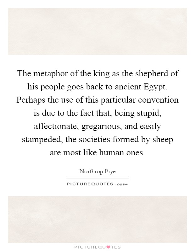 The metaphor of the king as the shepherd of his people goes back to ancient Egypt. Perhaps the use of this particular convention is due to the fact that, being stupid, affectionate, gregarious, and easily stampeded, the societies formed by sheep are most like human ones Picture Quote #1
