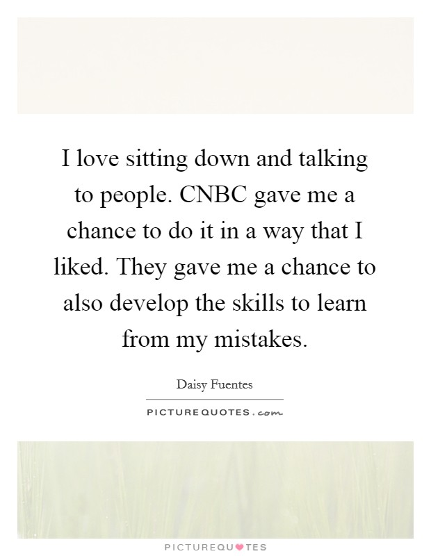 I love sitting down and talking to people. CNBC gave me a chance to do it in a way that I liked. They gave me a chance to also develop the skills to learn from my mistakes Picture Quote #1