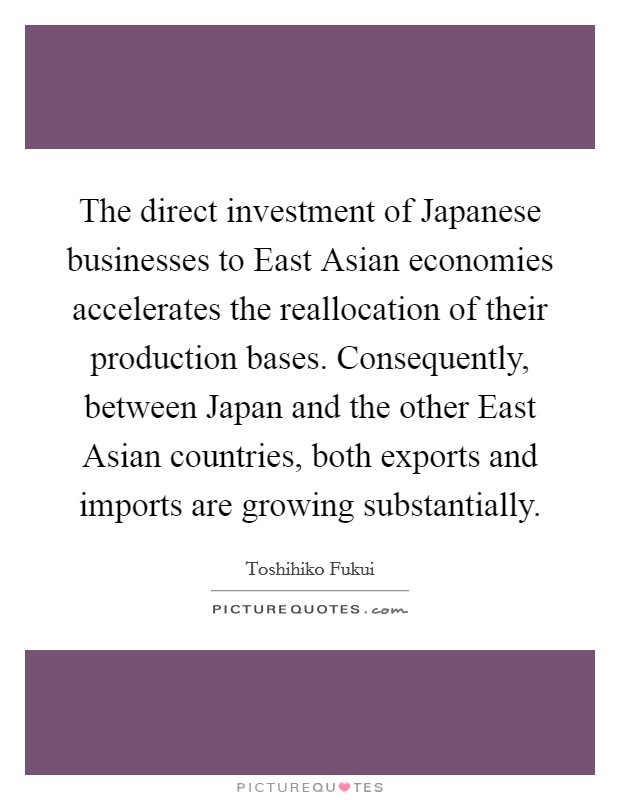 The direct investment of Japanese businesses to East Asian economies accelerates the reallocation of their production bases. Consequently, between Japan and the other East Asian countries, both exports and imports are growing substantially Picture Quote #1