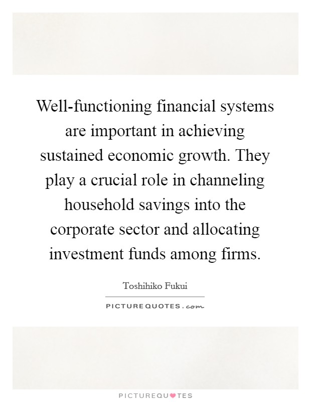 Well-functioning financial systems are important in achieving sustained economic growth. They play a crucial role in channeling household savings into the corporate sector and allocating investment funds among firms Picture Quote #1