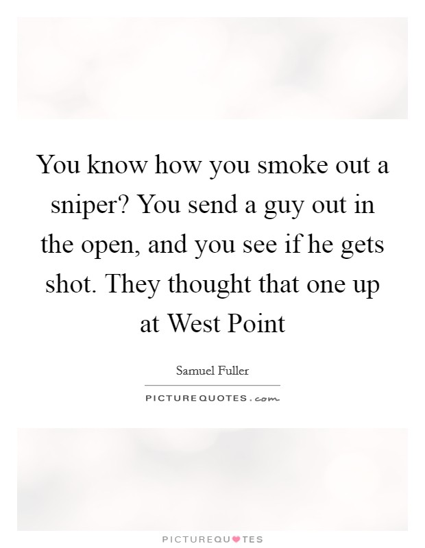 You know how you smoke out a sniper? You send a guy out in the open, and you see if he gets shot. They thought that one up at West Point Picture Quote #1